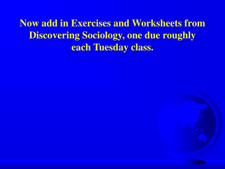 Now add in Exercises and Worksheets from Discovering Sociology, one due roughly each Tuesday class.