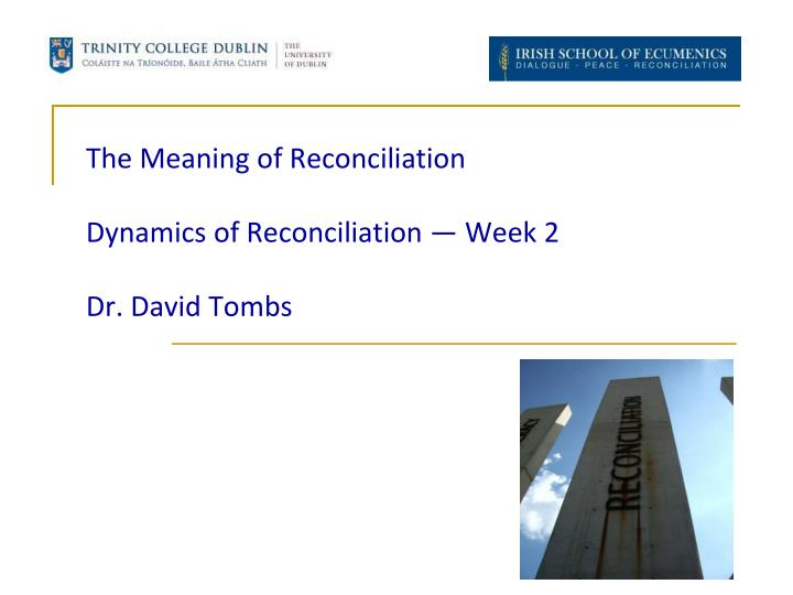the meaning of reconciliation dynamics of reconciliation week 2 dr david tombs n.