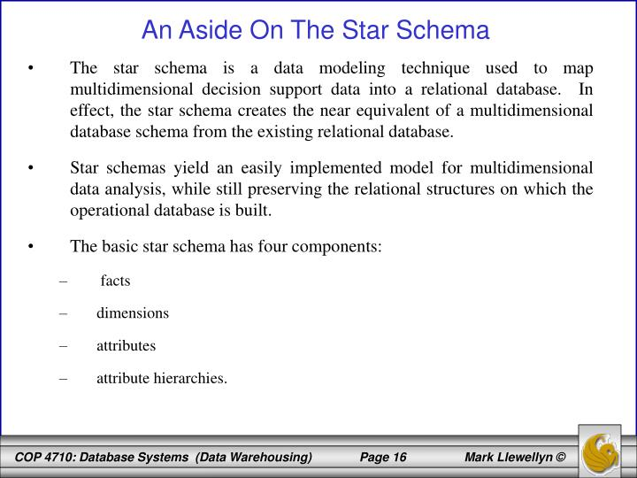 The star schema is a data modeling technique used to map multidimensional decision support data into a relational database.  In effect, the star schema creates the near equivalent of a multidimensional database schema from the existing relational database.