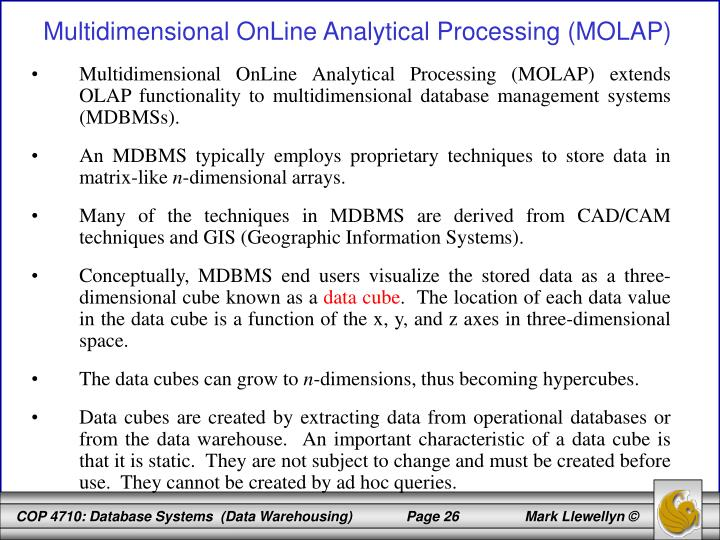 Multidimensional OnLine Analytical Processing (MOLAP) extends OLAP functionality to multidimensional database management systems (MDBMSs).