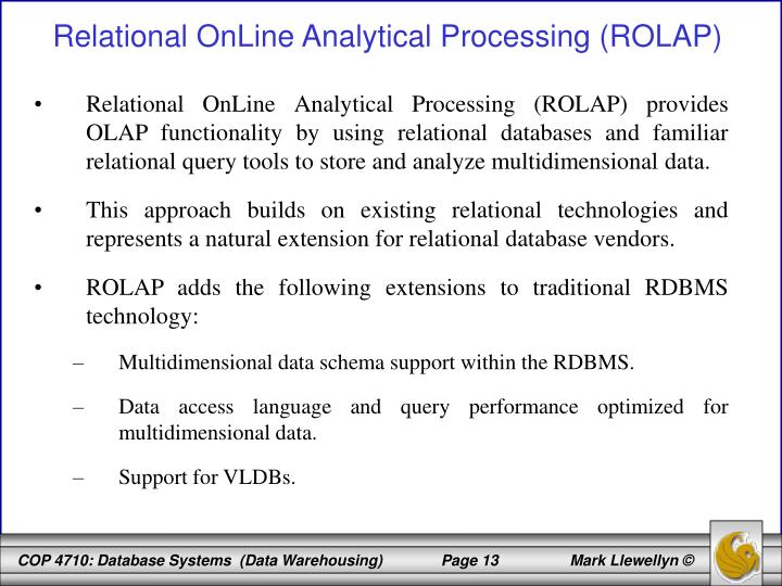 Relational OnLine Analytical Processing (ROLAP) provides OLAP functionality by using relational databases and familiar relational query tools to store and analyze multidimensional data.