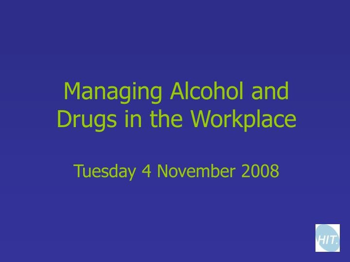 managing alcohol and drugs in the workplace tuesday 4 november 2008 n.
