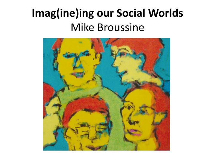 imag ine ing our social worlds mike broussine