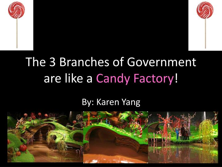 the 3 branches of government are like a candy factory n.
