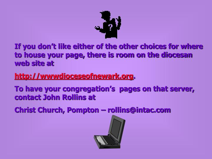 If you don't like either of the other choices for where to house your page, there is room on the diocesan web site at