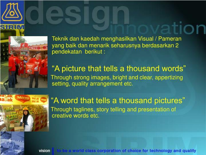 Teknik dan kaedah menghasilkan Visual / Pameran yang baik dan menarik seharusnya berdasarkan 2 pendekatan  berikut :