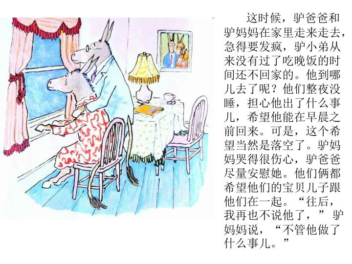 """这时候,驴爸爸和驴妈妈在家里走来走去,急得要发疯,驴小弟从来没有过了吃晚饭的时间还不回家的。他到哪儿去了呢?他们整夜没睡,担心他出了什么事儿,希望他能在早晨之前回来。可是,这个希望当然是落空了。驴妈妈哭得很伤心,驴爸爸尽量安慰她。他们俩都希望他们的宝贝儿子跟他们在一起。""""往后,我再也不说他了,"""" 驴妈妈说,""""不管他做了什么事儿。"""""""
