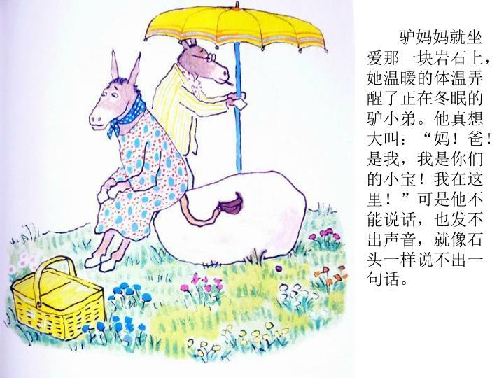 """驴妈妈就坐爱那一块岩石上,她温暖的体温弄醒了正在冬眠的驴小弟。他真想大叫:""""妈!爸!是我,我是你们的小宝!我在这里!""""可是他不能说话,也发不出声音,就像石头一样说不出一句话。"""