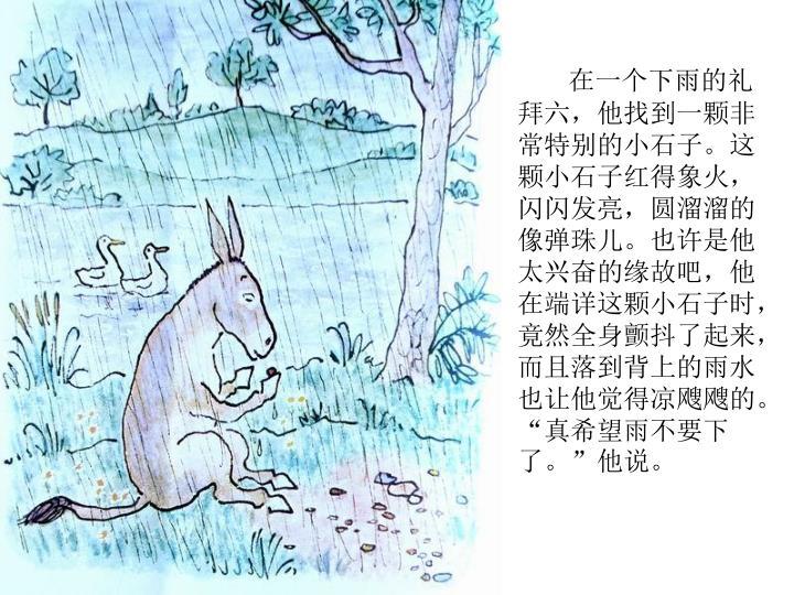 """在一个下雨的礼拜六,他找到一颗非常特别的小石子。这颗小石子红得象火,闪闪发亮,圆溜溜的像弹珠儿。也许是他太兴奋的缘故吧,他在端详这颗小石子时,竟然全身颤抖了起来,而且落到背上的雨水也让他觉得凉飕飕的。""""真希望雨不要下了。""""他说。"""