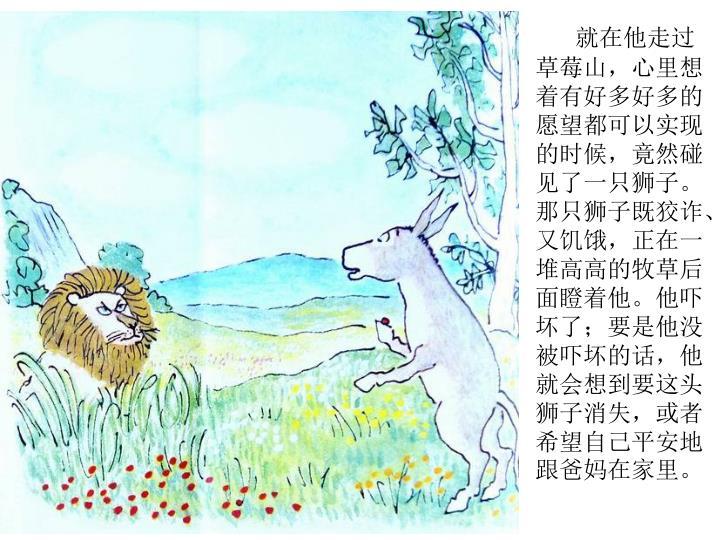 就在他走过草莓山,心里想着有好多好多的愿望都可以实现的时候,竟然碰见了一只狮子。那只狮子既狡诈、又饥饿,正在一堆高高的牧草后面瞪着他。他吓坏了;要是他没被吓坏的话,他就会想到要这头狮子消失,或者希望自己平安地跟爸妈在家里。