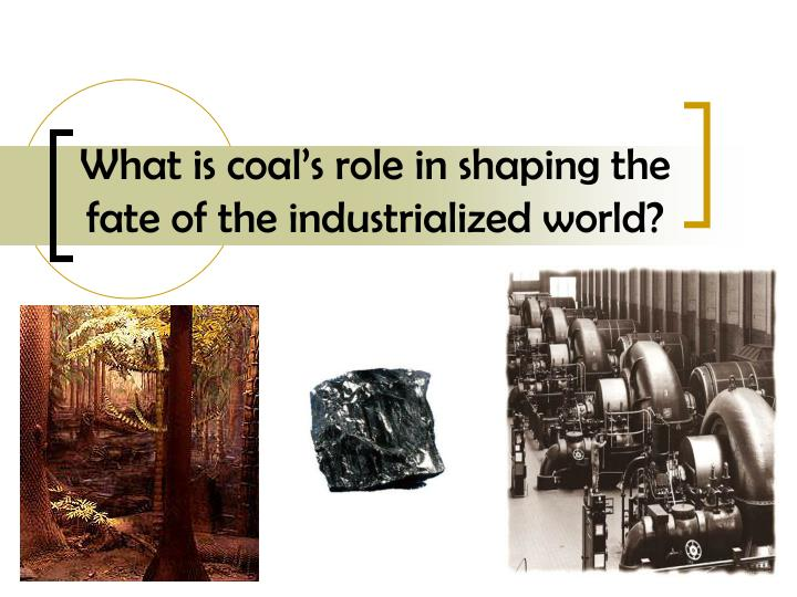 what is coal s role in shaping the fate of the industrialized world n.