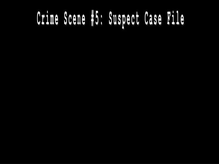 Crime Scene #5: Suspect Case File