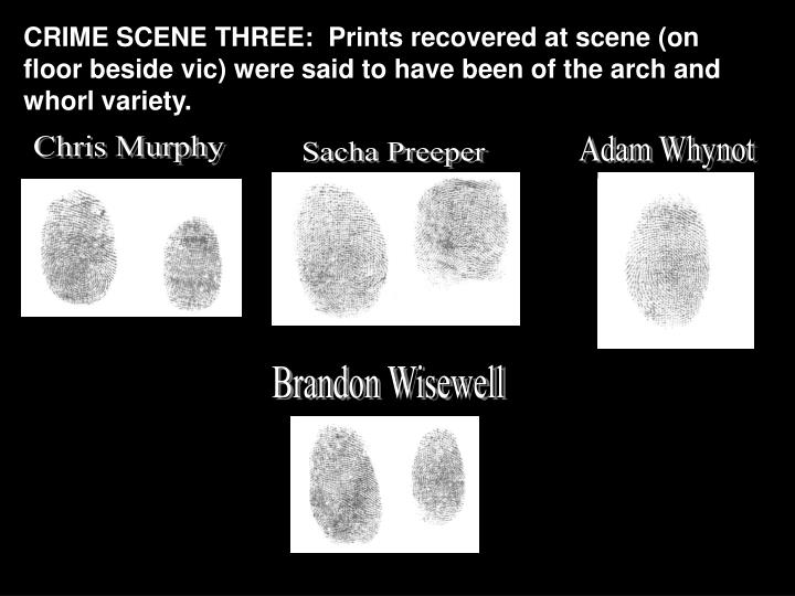 CRIME SCENE THREE:  Prints recovered at scene (on floor beside vic) were said to have been of the arch and whorl variety.