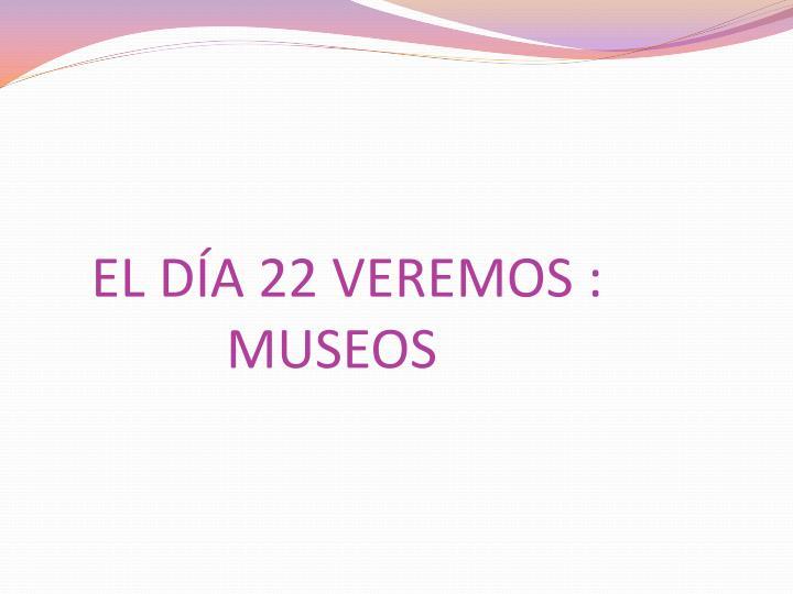 El d a 22 veremos museos