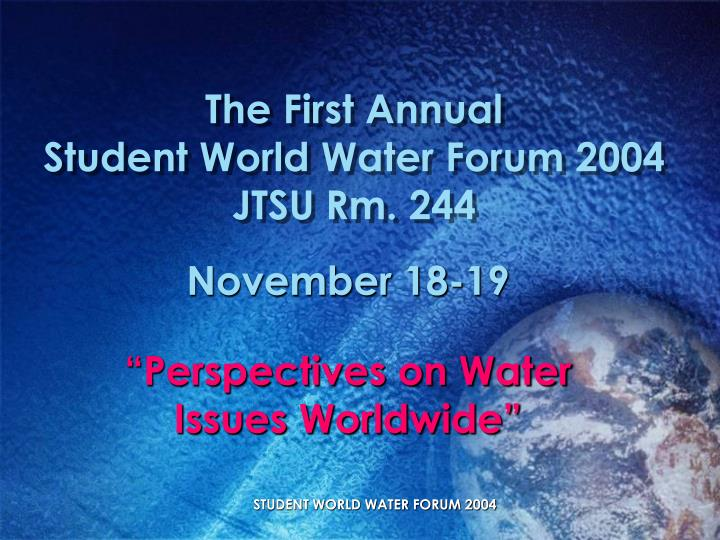 The first annual student world water forum 2004 jtsu rm 244