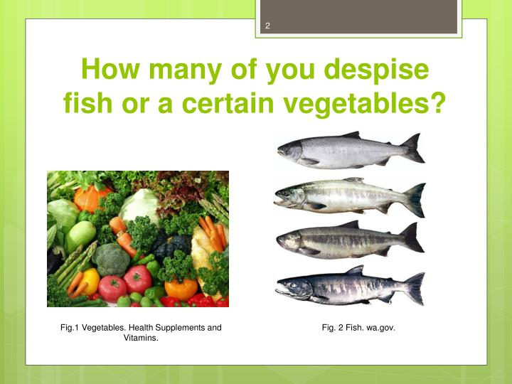 How many of you despise fish or a certain vegetables