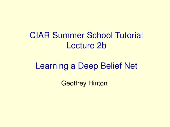 ciar summer school tutorial lecture 2b learning a deep belief net n.