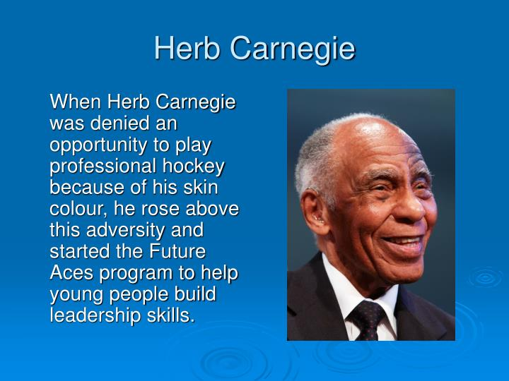 When Herb Carnegie was denied an opportunity to play professional hockey because of his skin colour, he rose above this adversity and started the Future Aces program to help young people build leadership skills.