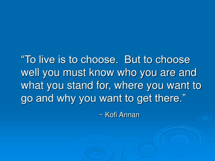 """To live is to choose.  But to choose well you must know who you are and what you stand for, where you want to go and why you want to get there."""