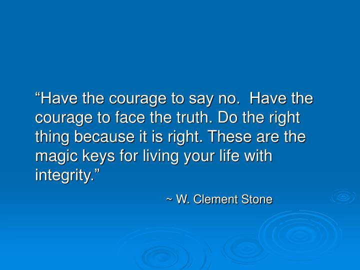 """Have the courage to say no.  Have the courage to face the truth. Do the right thing because it i..."
