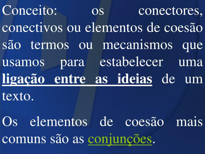 Conceito: os conectores, conectivos ou elementos de coesão são termos ou mecanismos que usamos para estabelecer uma