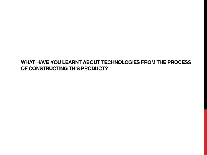 what have you learnt about technologies from the process of constructing this product n.