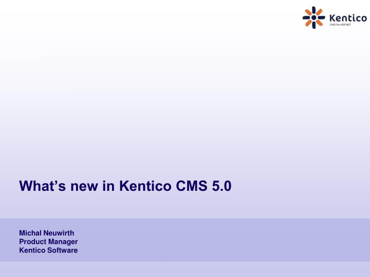 what s new in kentico cms 5 0 michal neuwirth product manager kentico software n.