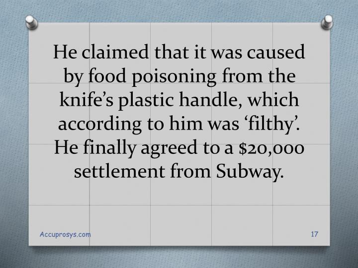 He claimed that it was caused by food poisoning from the knife's plastic handle, which according to him was 'filthy'. He finally agreed to a $20,000 settlement from Subway.