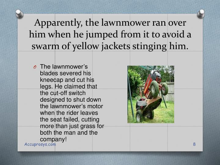 Apparently, the lawnmower ran over him when he jumped from it to avoid a swarm of yellow jackets stinging him.