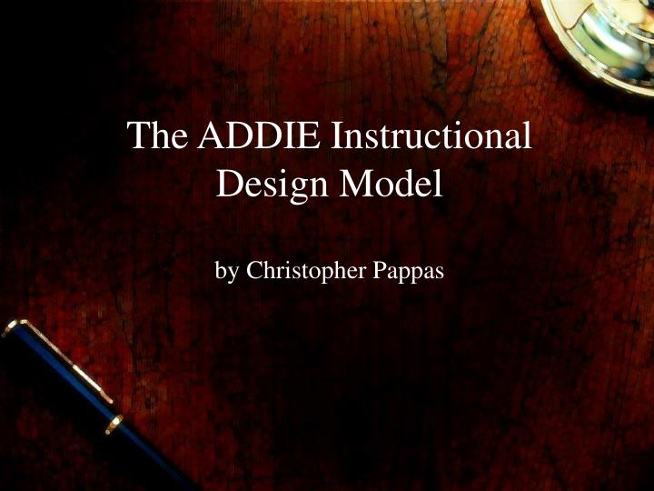 the addie instructional design model by christopher pappas n.