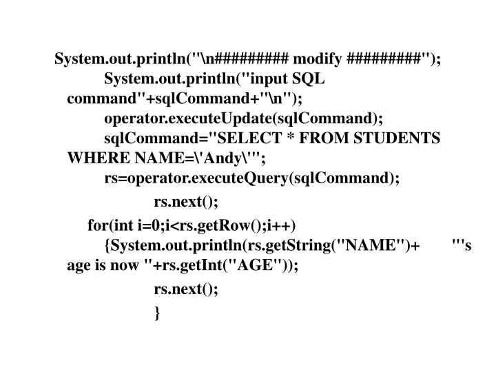 System.out.println(""\n######### modify #########"");	System.out.println(""input SQL command""+sqlCommand+""\n"");	operator.executeUpdate(sqlCommand);	sqlCommand=""SELECT * FROM STUDENTS WHERE NAME='Andy'"";		rs=operator.executeQuery(sqlCommand);720540|?|5cb2d6c14f72c0315e48ce12c1fcc090|False|NSFW|0.3093824088573456