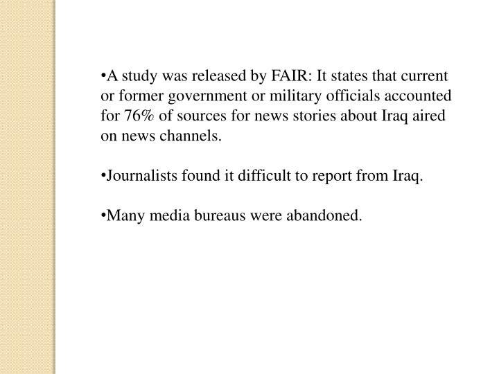 A study was released by FAIR: It states that current or former government or military officials accounted for 76% of sources for news stories about Iraq aired on news channels.