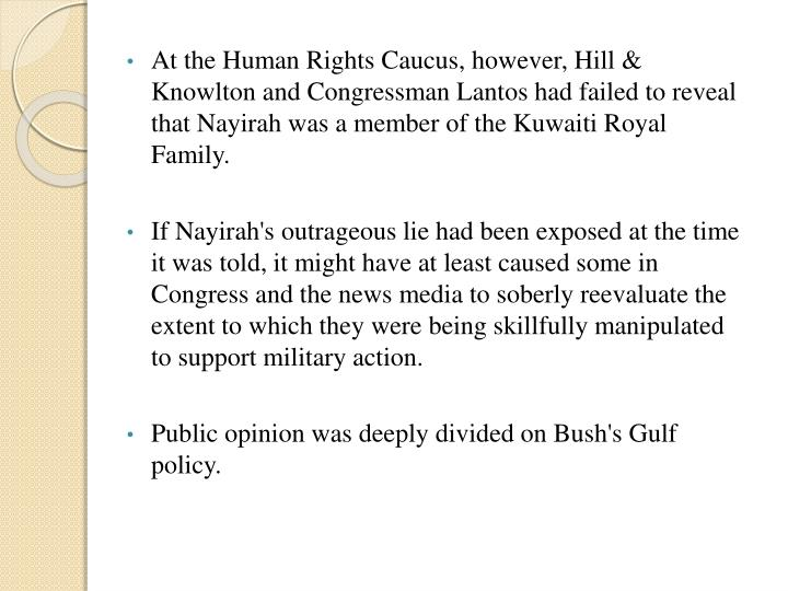 At the Human Rights Caucus, however, Hill & Knowlton and Congressman Lantos had failed to reveal that Nayirah was a member of the Kuwaiti Royal Family.