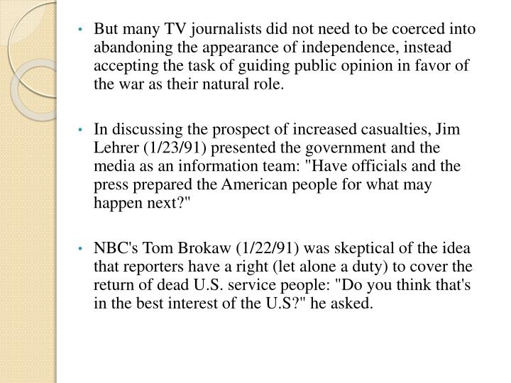 But many TV journalists did not need to be coerced into abandoning the appearance of independence, instead accepting the task of guiding public opinion in favor of the war as their natural role.