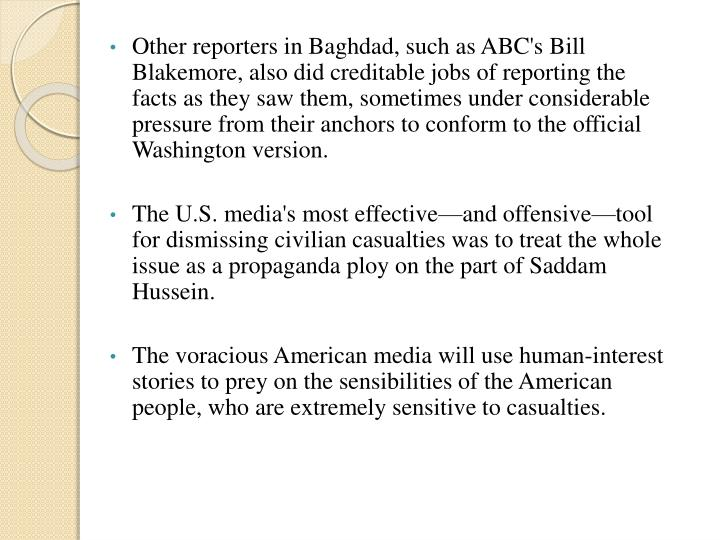 Other reporters in Baghdad, such as ABC's Bill Blakemore, also did creditable jobs of reporting the facts as they saw them, sometimes under considerable pressure from their anchors to conform to the official Washington version.