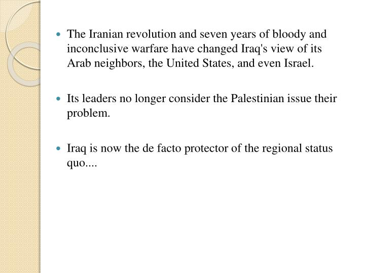 The Iranian revolution and seven years of bloody and inconclusive warfare have changed Iraq's view of its Arab neighbors, the United States, and even Israel.