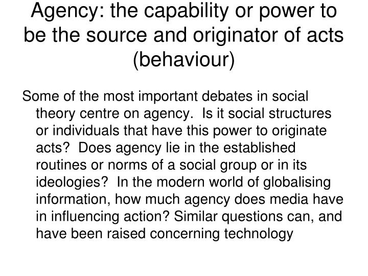agency the capability or power to be the source and originator of acts behaviour n.