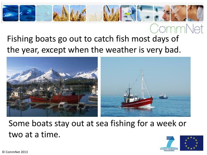 Fishing boats go out to catch fish most days of the year, except when the weather is very bad.