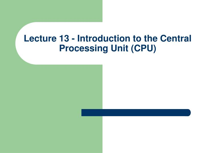 lecture 13 introduction to the central processing unit cpu n.