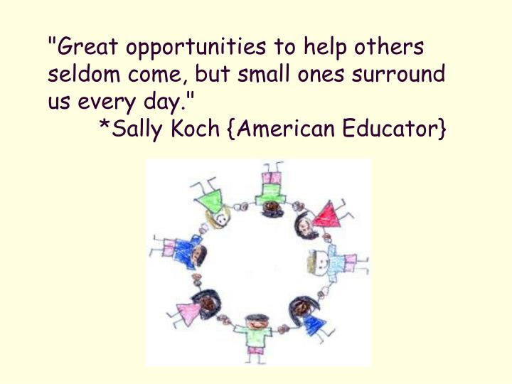 """Great opportunities to help others seldom come, but small ones surround us every day."""