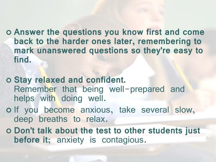 Answer the questions you know first and come back to the harder ones later, remembering to mark unanswered questions so they're easy to find.