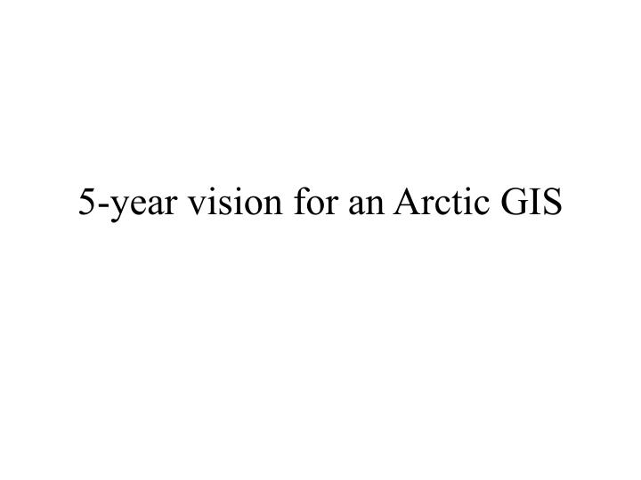 5 year vision for an arctic gis n.