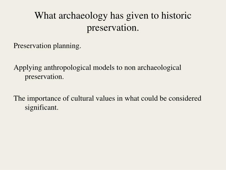 What archaeology has given to historic preservation.
