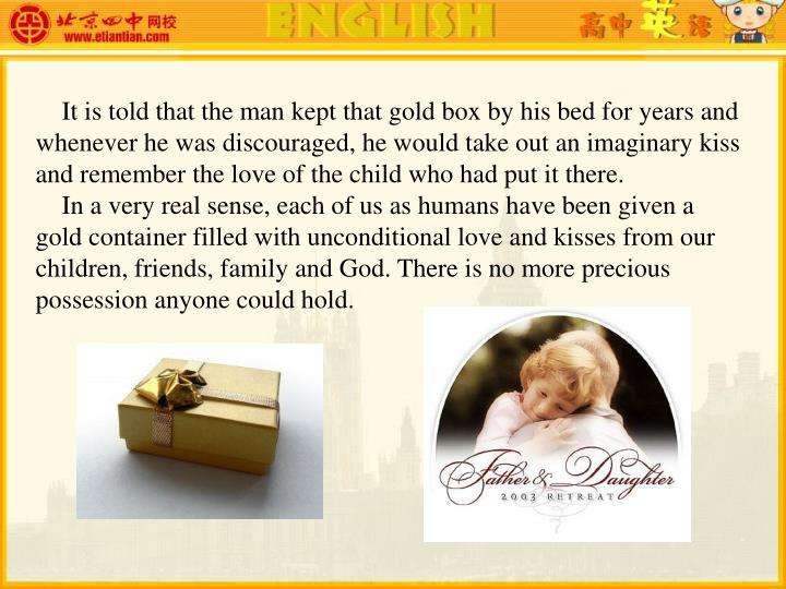 It is told that the man kept that gold box by his bed for years and whenever he was discouraged, he would take out an imaginary kiss and remember the love of the child who had put it there.