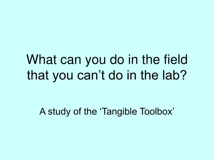 what can you do in the field that you can t do in the lab n.