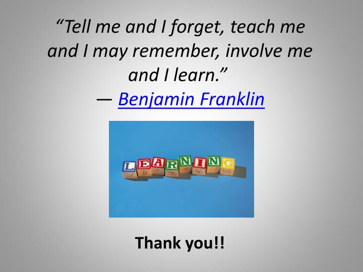 """Tell me and I forget, teach me and I may remember, involve me and I learn."""