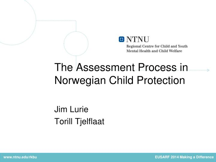 the assessment process in norwegian child protection jim lurie torill tjelflaat n.