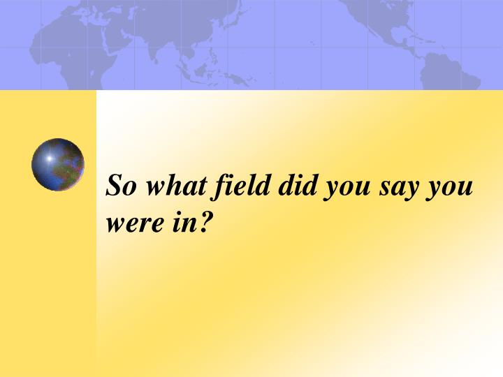 So what field did you say you were in?