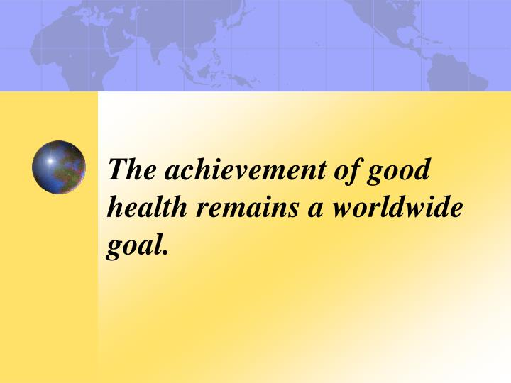 The achievement of good health remains a worldwide goal.