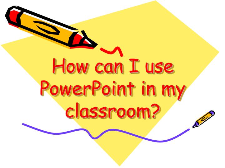 how can i use powerpoint in my classroom n.